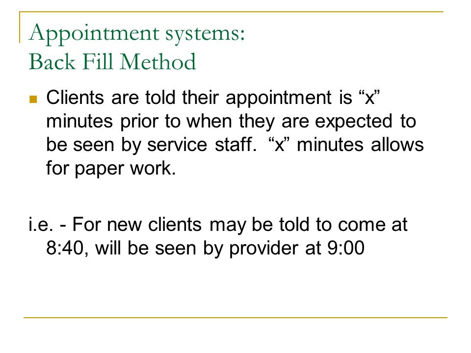 Appointment systems: Back Fill Method Clients are told their appointment is x minutes prior to when they are expected to be seen by service staff.