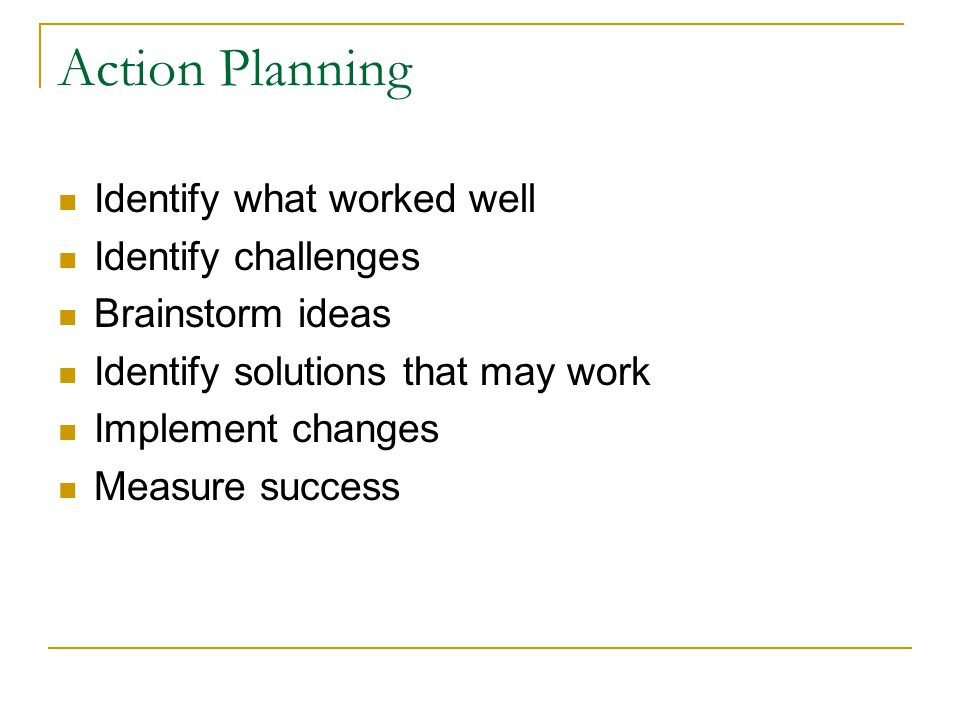 Action Planning Identify what worked well Identify challenges Brainstorm ideas Identify solutions that may work Implement changes Measure success