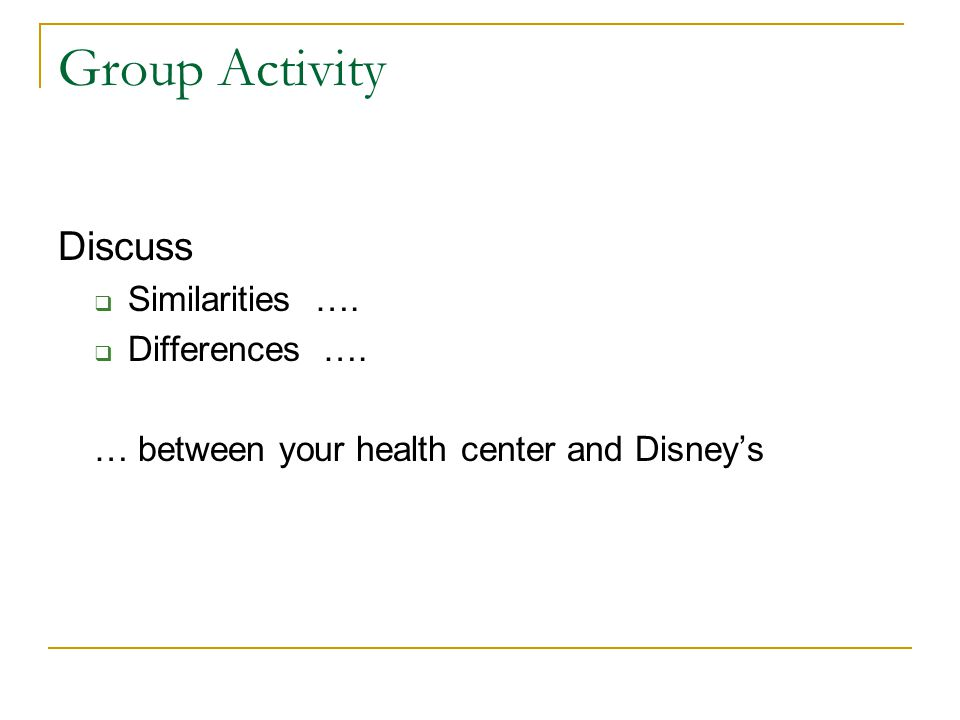 Group Activity Discuss Similarities …. Differences …. … between your health center and Disneys