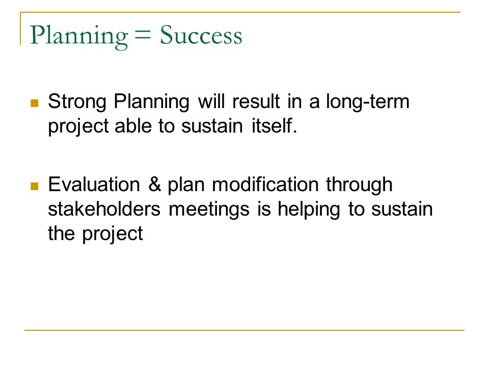 Planning = Success Strong Planning will result in a long-term project able to sustain itself. Evaluation & plan modification through stakeholders meet