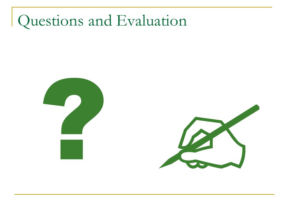 Questions and Evaluation ?