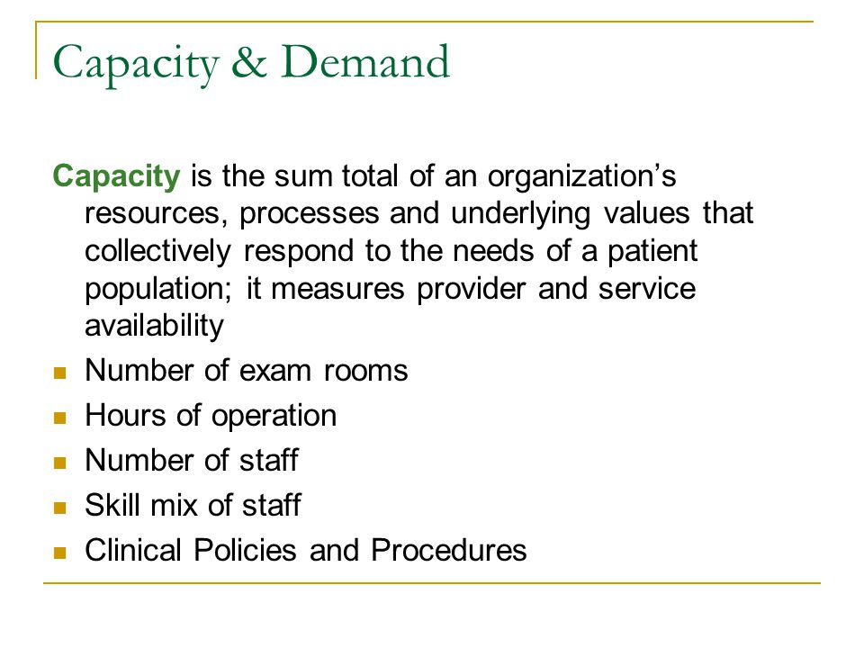 Capacity is the sum total of an organizations resources, processes and underlying values that collectively respond to the needs of a patient population; it measures provider and service availability Number of exam rooms Hours of operation Number of staff Skill mix of staff Clinical Policies and Procedures