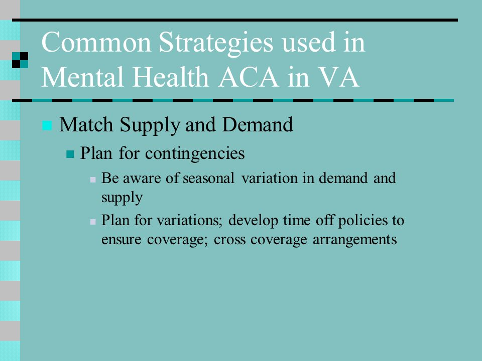 Common Strategies used in Mental Health ACA in VA Match Supply and Demand Plan for contingencies Be aware of seasonal variation in demand and supply Plan for variations; develop time off policies to ensure coverage; cross coverage arrangements