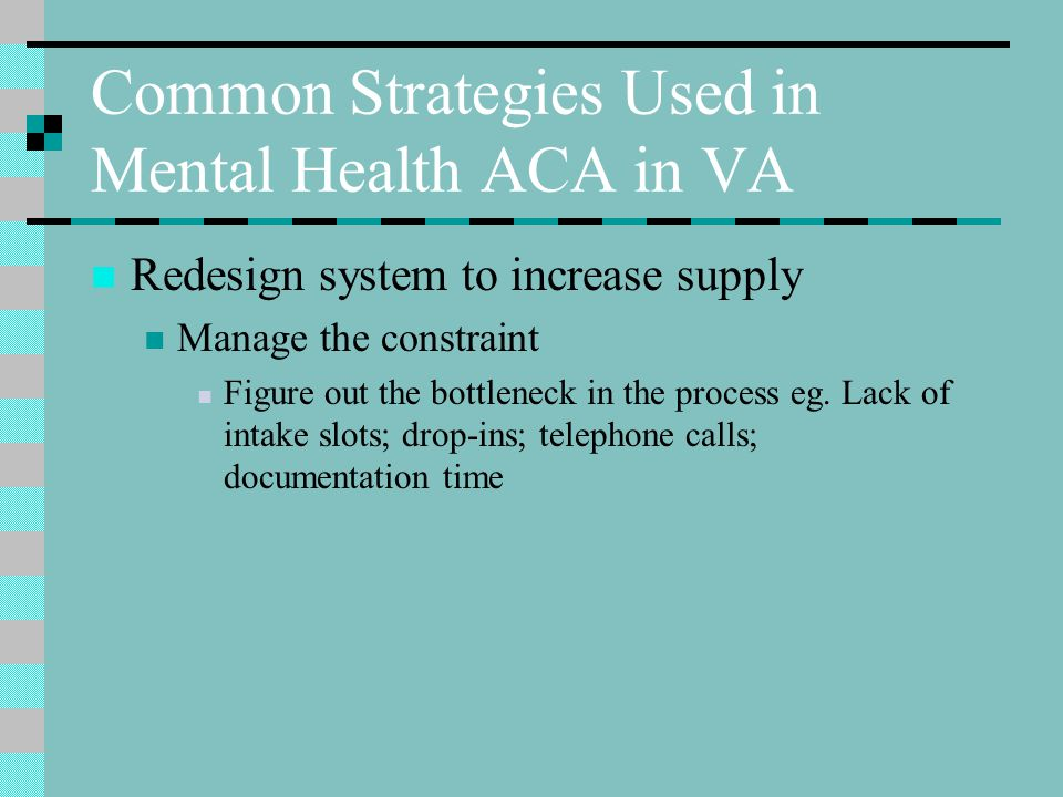 Common Strategies Used in Mental Health ACA in VA Redesign system to increase supply Manage the constraint Figure out the bottleneck in the process eg.