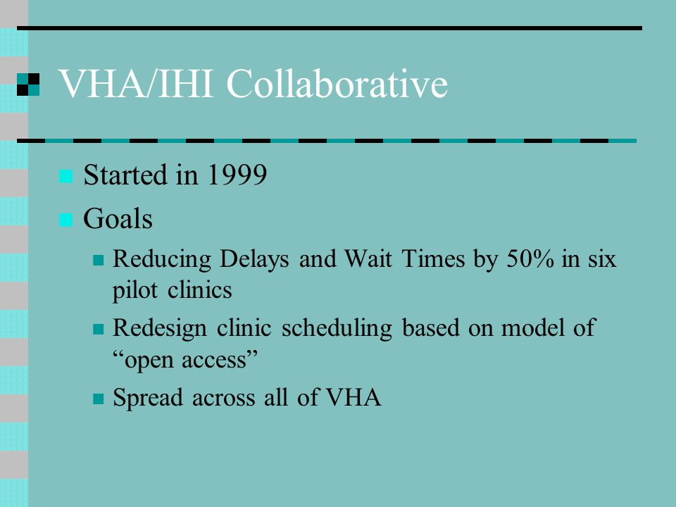 VHA/IHI Collaborative Started in 1999 Goals Reducing Delays and Wait Times by 50% in six pilot clinics Redesign clinic scheduling based on model of open access Spread across all of VHA