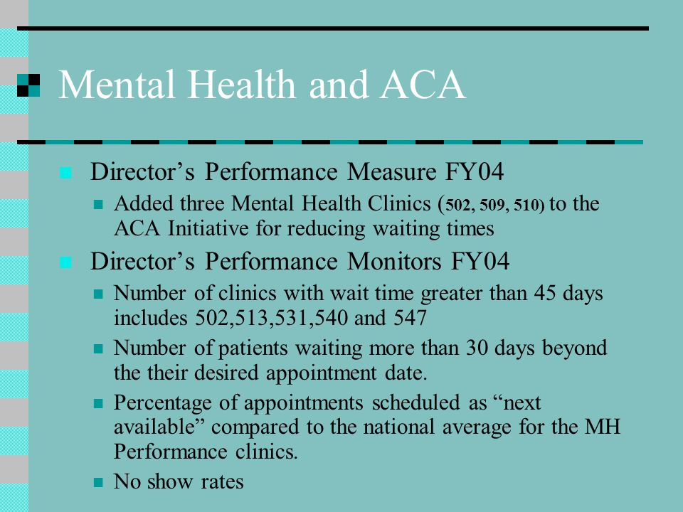 Mental Health and ACA Directors Performance Measure FY04 Added three Mental Health Clinics ( 502, 509, 510) to the ACA Initiative for reducing waiting times Directors Performance Monitors FY04 Number of clinics with wait time greater than 45 days includes 502,513,531,540 and 547 Number of patients waiting more than 30 days beyond the their desired appointment date.