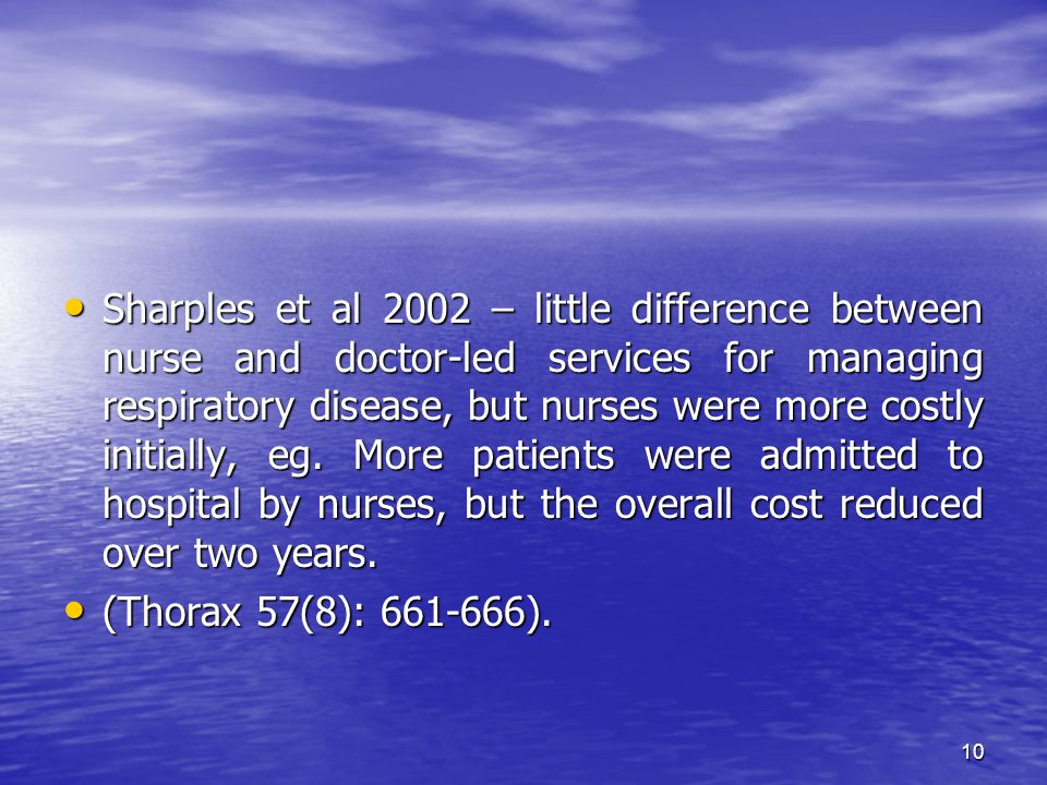 10 Sharples et al 2002 – little difference between nurse and doctor-led services for managing respiratory disease, but nurses were more costly initially, eg.