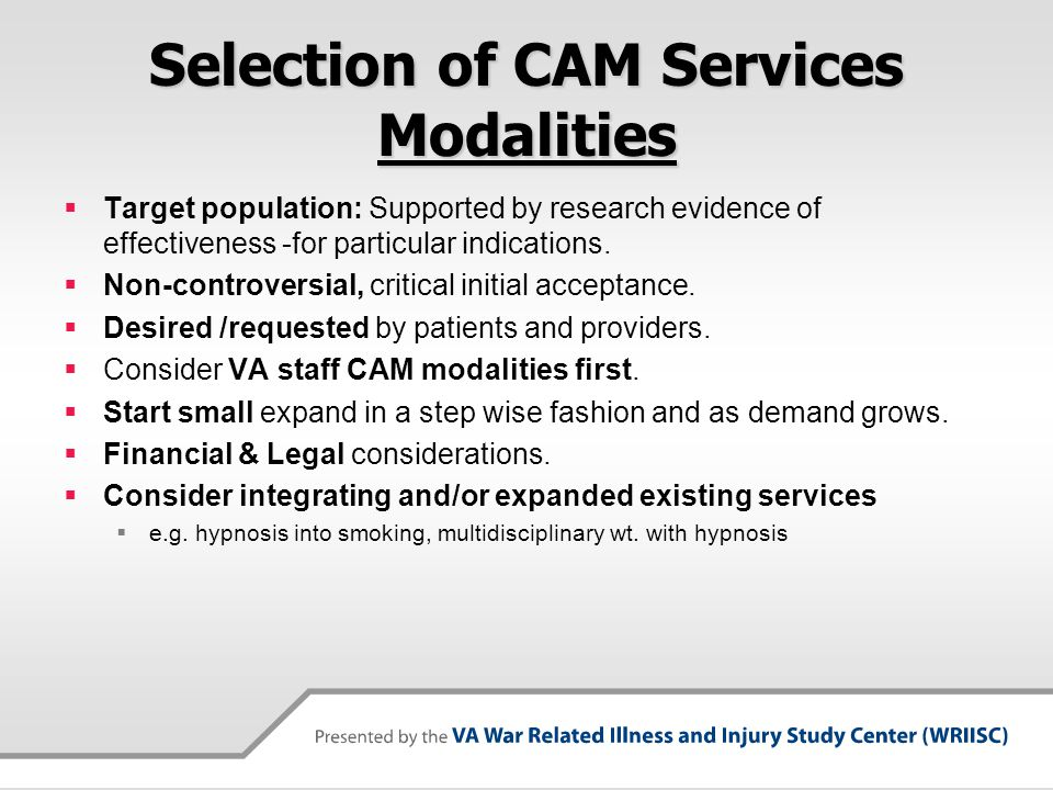 Selection of CAM Services Modalities Target population: Supported by research evidence of effectiveness -for particular indications. Non-controversial