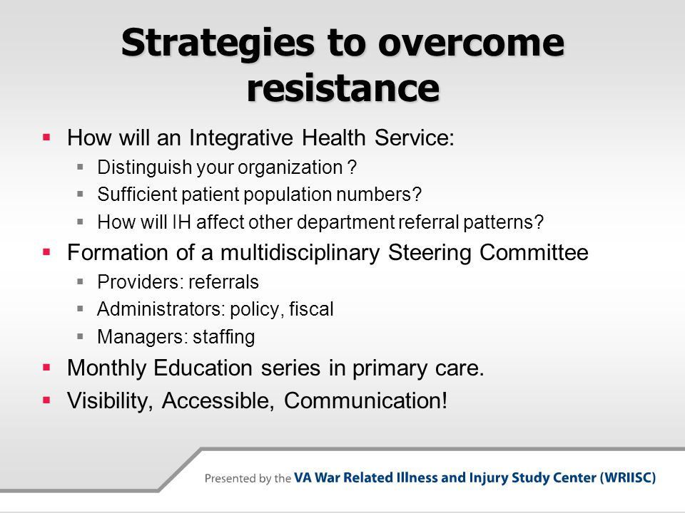 Strategies to overcome resistance How will an Integrative Health Service: Distinguish your organization ? Sufficient patient population numbers? How w