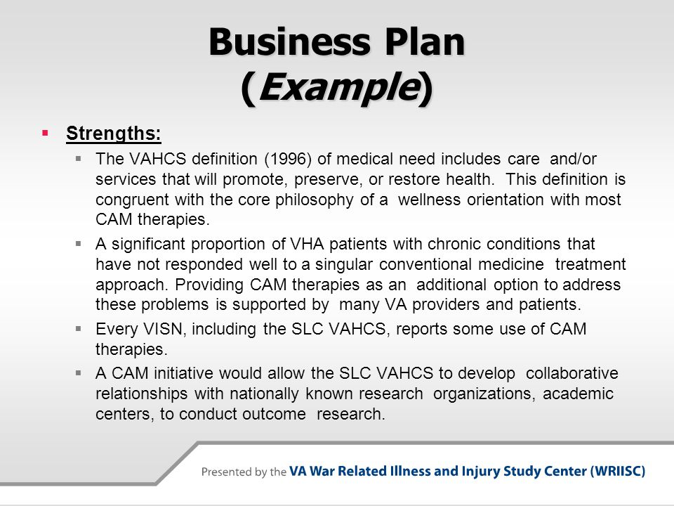 Business Plan (Example) Strengths: The VAHCS definition (1996) of medical need includes care and/or services that will promote, preserve, or restore h
