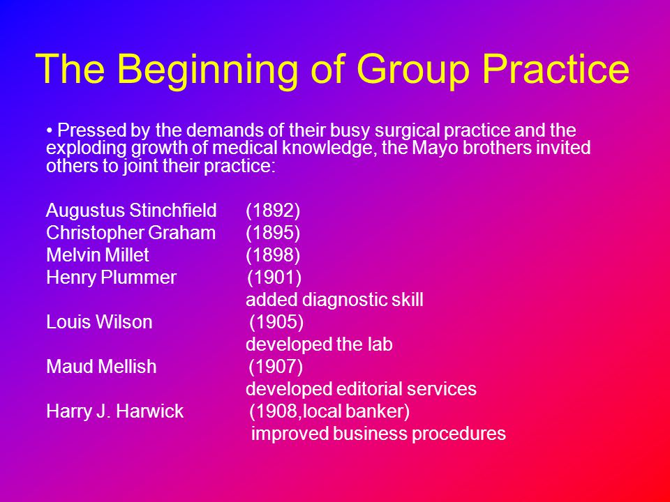 The Beginning of Group Practice Pressed by the demands of their busy surgical practice and the exploding growth of medical knowledge, the Mayo brother