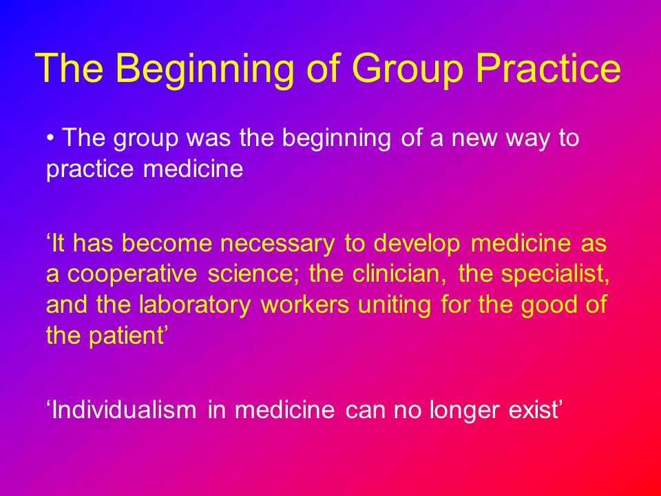 The Beginning of Group Practice The group was the beginning of a new way to practice medicine It has become necessary to develop medicine as a coopera
