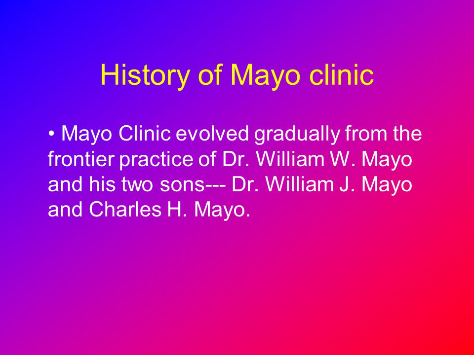 History of Mayo clinic Mayo Clinic evolved gradually from the frontier practice of Dr. William W. Mayo and his two sons--- Dr. William J. Mayo and Cha
