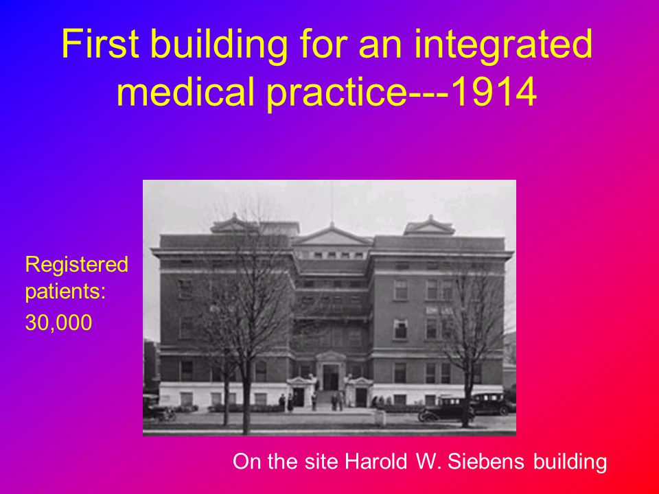 First building for an integrated medical practice---1914 On the site Harold W. Siebens building Registered patients: 30,000