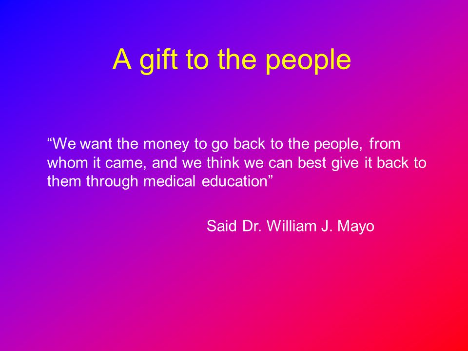 A gift to the people We want the money to go back to the people, from whom it came, and we think we can best give it back to them through medical educ