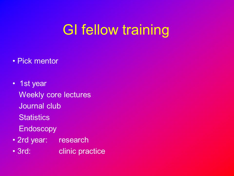GI fellow training Pick mentor 1st year Weekly core lectures Journal club Statistics Endoscopy 2rd year: research 3rd: clinic practice