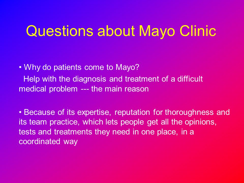 Questions about Mayo Clinic Why do patients come to Mayo? Help with the diagnosis and treatment of a difficult medical problem --- the main reason Bec