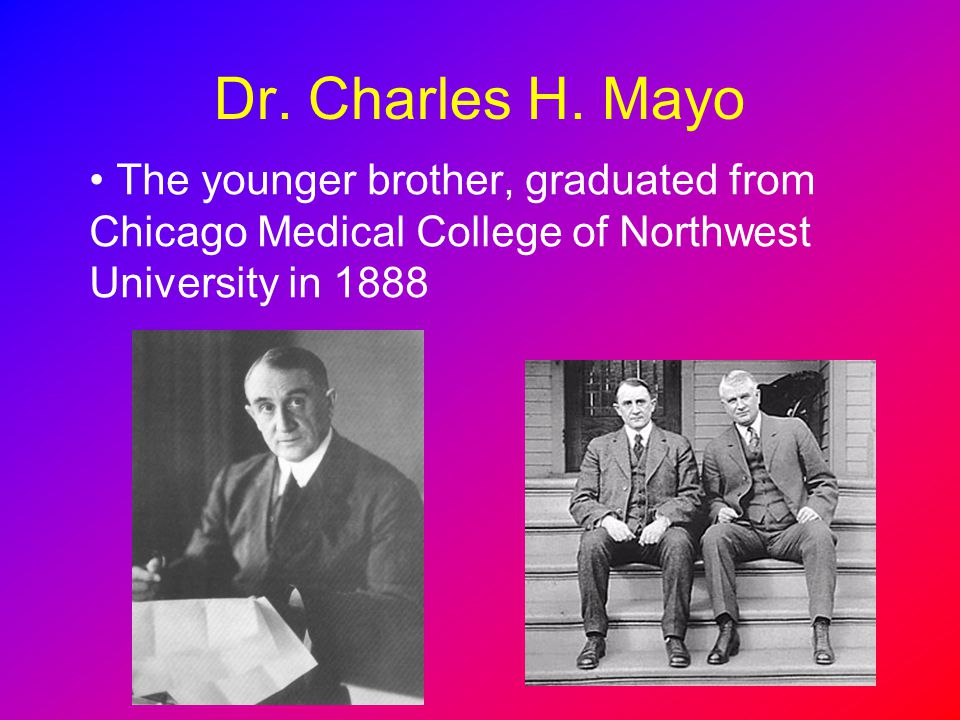 Dr. Charles H. Mayo The younger brother, graduated from Chicago Medical College of Northwest University in 1888
