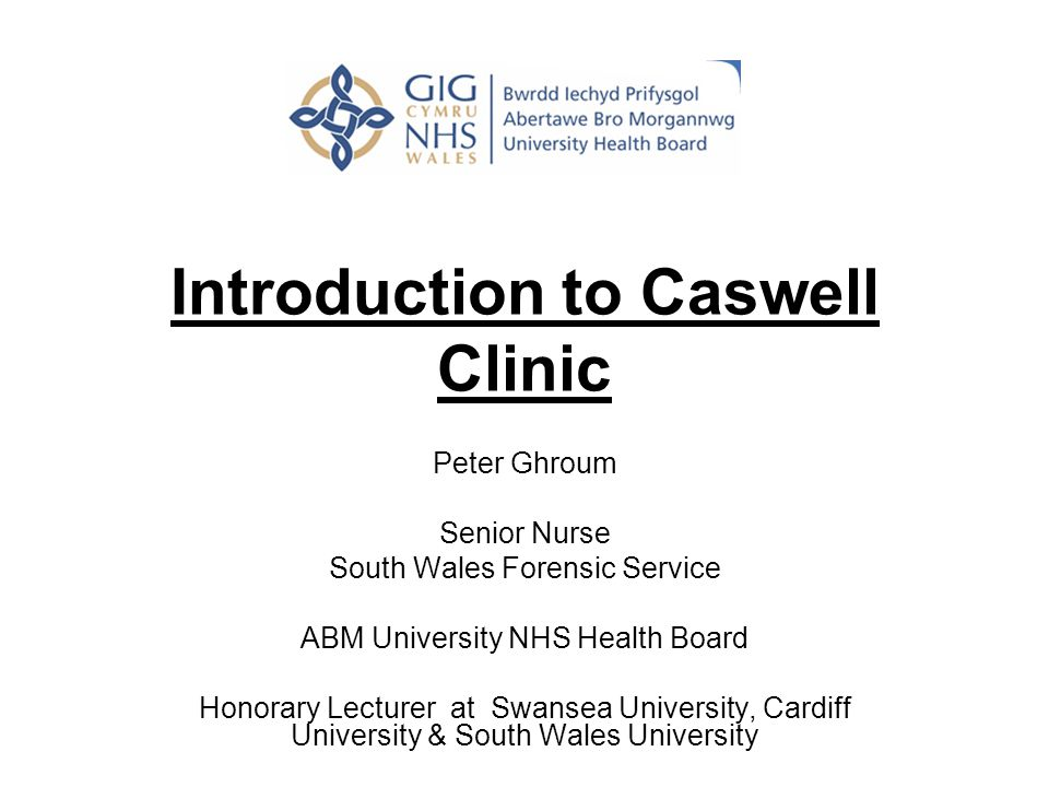 Introduction to Caswell Clinic Peter Ghroum Senior Nurse South Wales Forensic Service ABM University NHS Health Board Honorary Lecturer at Swansea University, Cardiff University & South Wales University