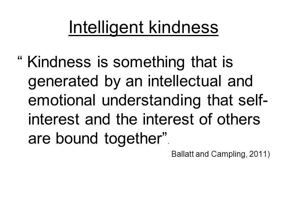 Kindness is something that is generated by an intellectual and emotional understanding that self- interest and the interest of others are bound together.