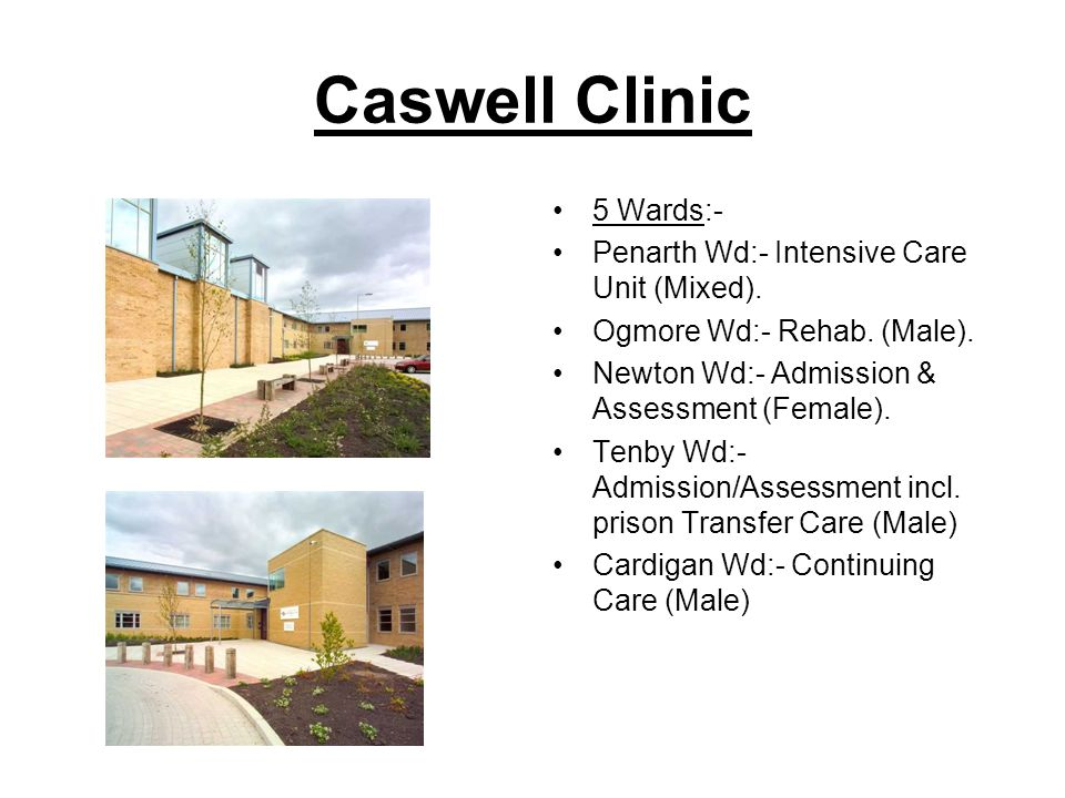 Caswell Clinic 5 Wards:- Penarth Wd:- Intensive Care Unit (Mixed). Ogmore Wd:- Rehab. (Male). Newton Wd:- Admission & Assessment (Female). Tenby Wd:-