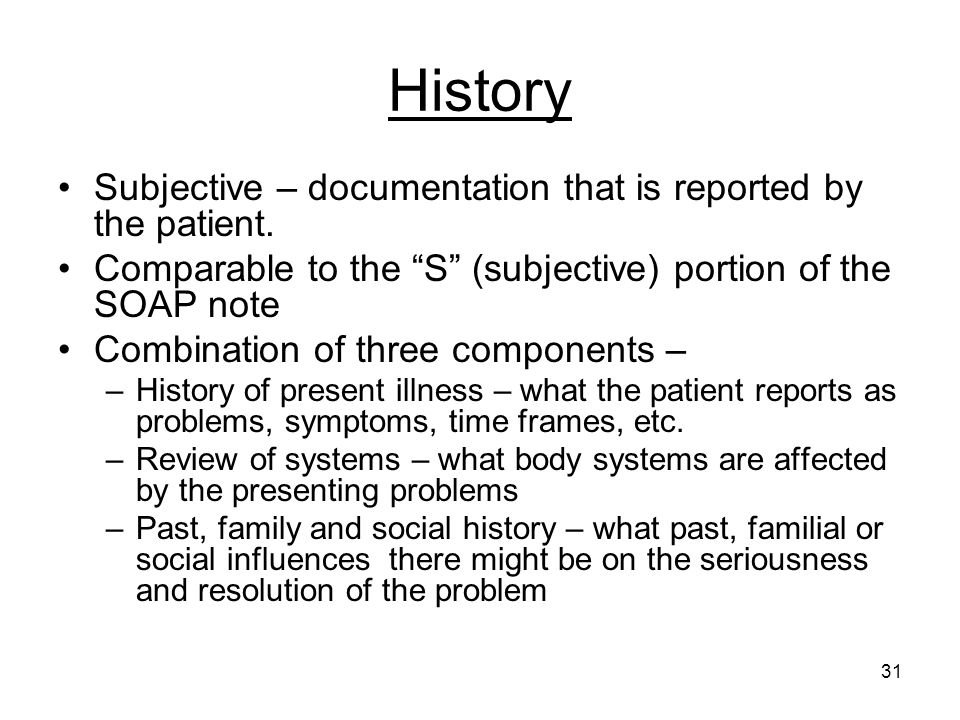 31 History Subjective – documentation that is reported by the patient. Comparable to the S (subjective) portion of the SOAP note Combination of three