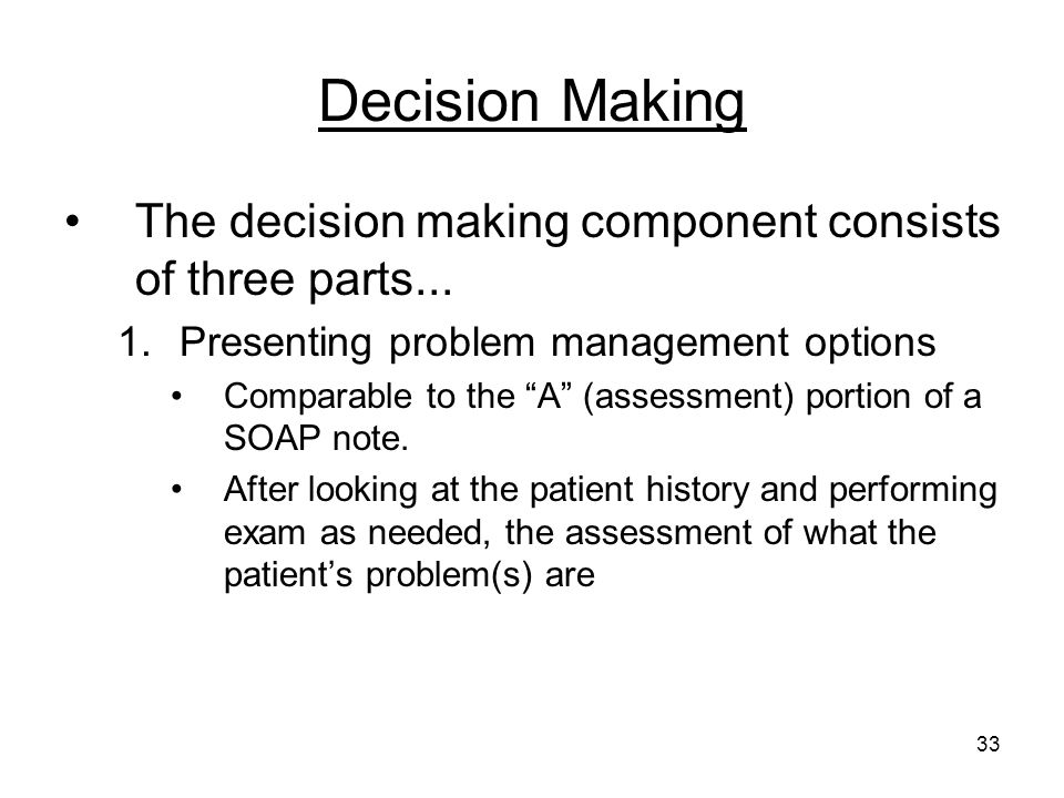 33 Decision Making The decision making component consists of three parts... 1.Presenting problem management options Comparable to the A (assessment) p