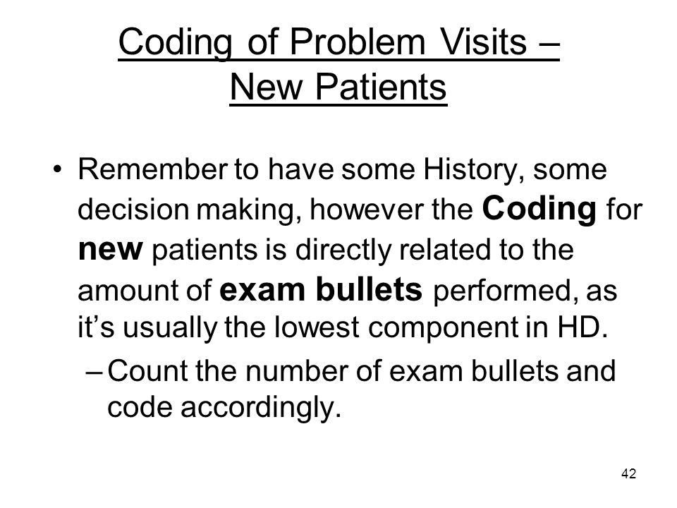 42 Remember to have some History, some decision making, however the Coding for new patients is directly related to the amount of exam bullets performe