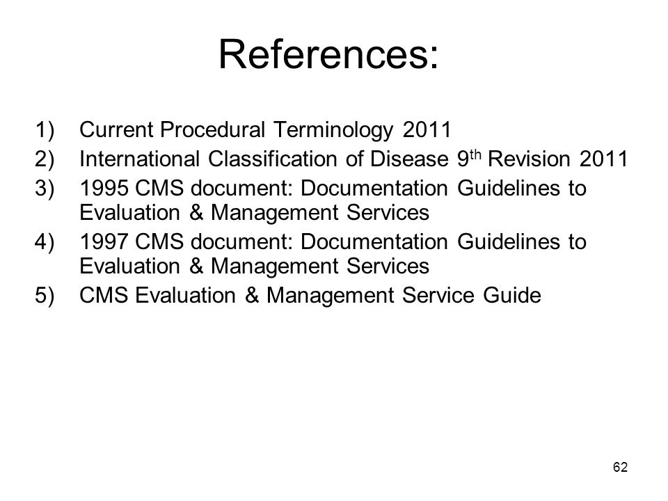 62 References: 1)Current Procedural Terminology 2011 2)International Classification of Disease 9 th Revision 2011 3)1995 CMS document: Documentation G