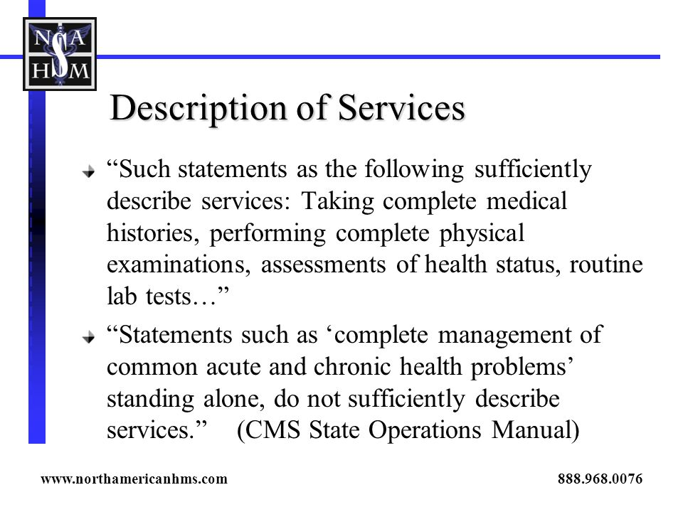 Description of Services Such statements as the following sufficiently describe services: Taking complete medical histories, performing complete physical examinations, assessments of health status, routine lab tests… Statements such as complete management of common acute and chronic health problems standing alone, do not sufficiently describe services.