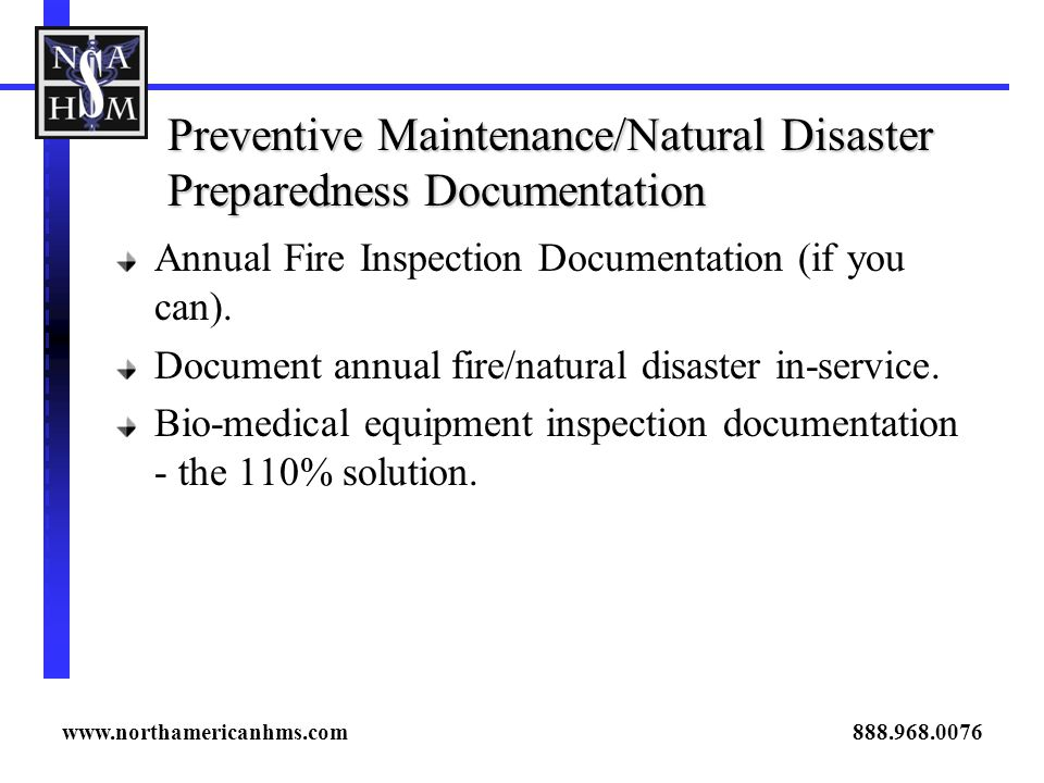 Preventive Maintenance/Natural Disaster Preparedness Documentation Annual Fire Inspection Documentation (if you can). Document annual fire/natural dis