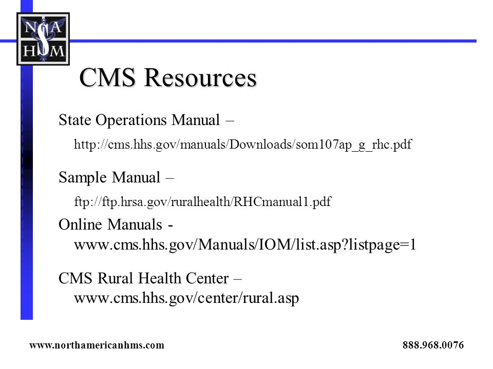 CMS Resources State Operations Manual – http://cms.hhs.gov/manuals/Downloads/som107ap_g_rhc.pdf Sample Manual – ftp://ftp.hrsa.gov/ruralhealth/RHCmanu