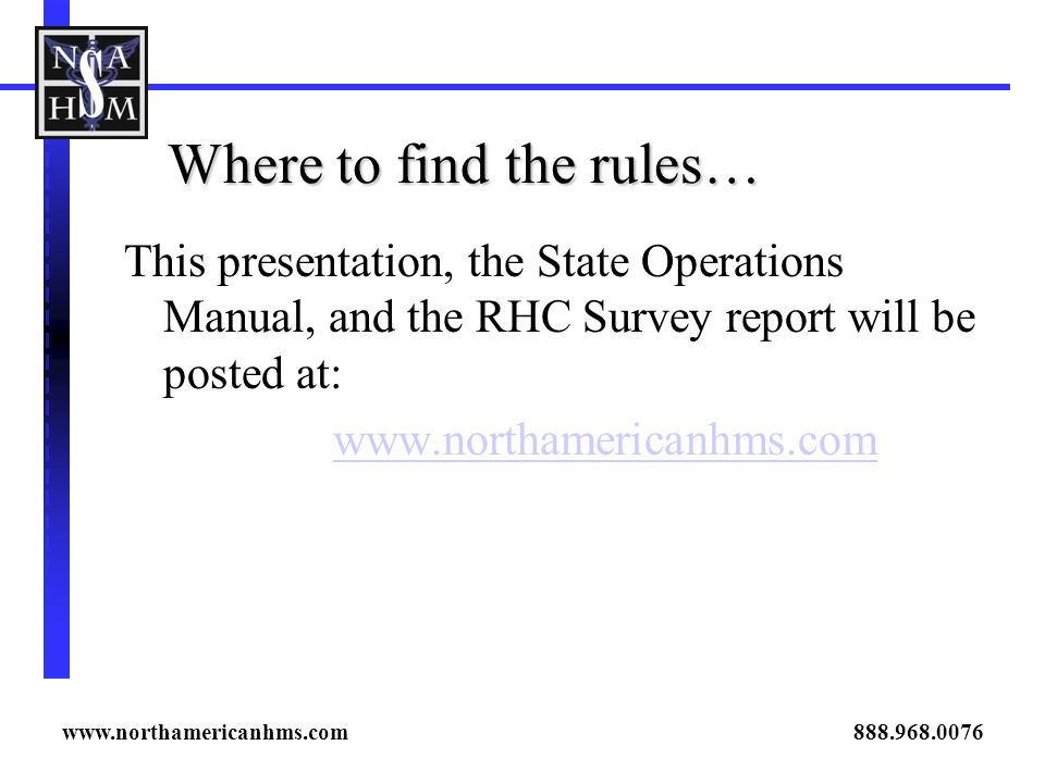 Where to find the rules… This presentation, the State Operations Manual, and the RHC Survey report will be posted at: www.northamericanhms.com www.northamericanhms.com 888.968.0076