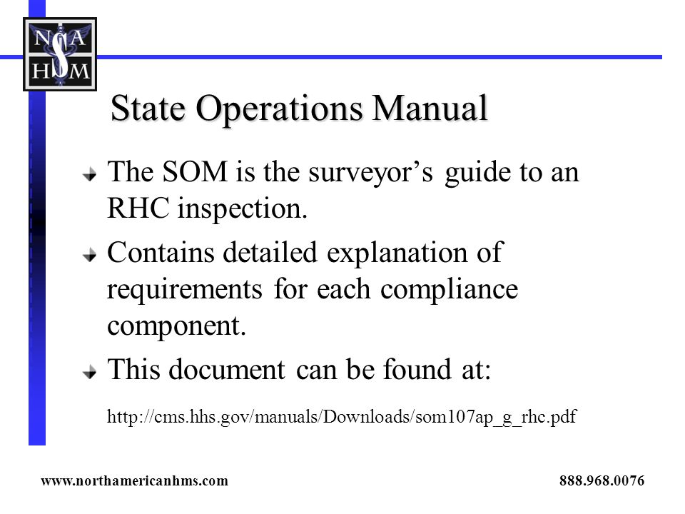 State Operations Manual The SOM is the surveyors guide to an RHC inspection. Contains detailed explanation of requirements for each compliance compone