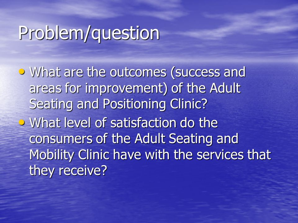 Problem/question What are the outcomes (success and areas for improvement) of the Adult Seating and Positioning Clinic.