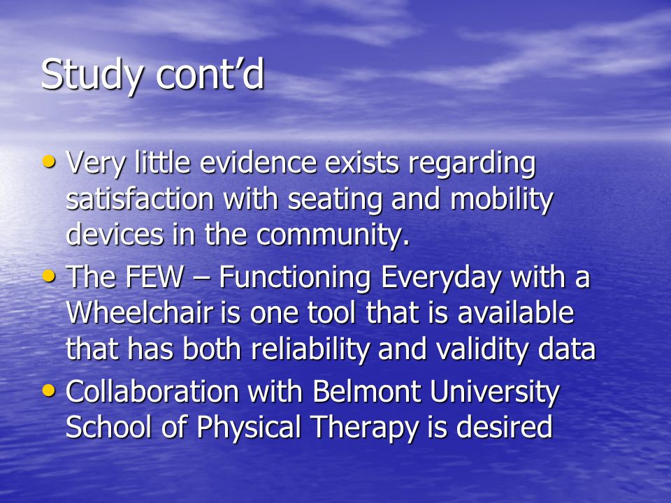 Study contd Very little evidence exists regarding satisfaction with seating and mobility devices in the community.