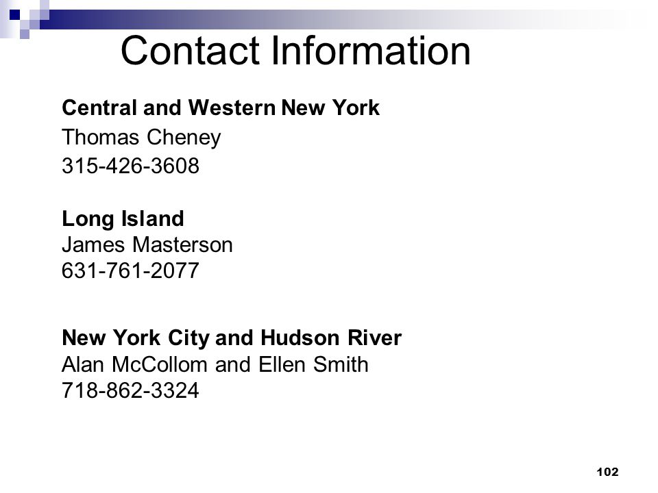102 Contact Information Central and Western New York Thomas Cheney 315-426-3608 Long Island James Masterson 631-761-2077 New York City and Hudson Rive