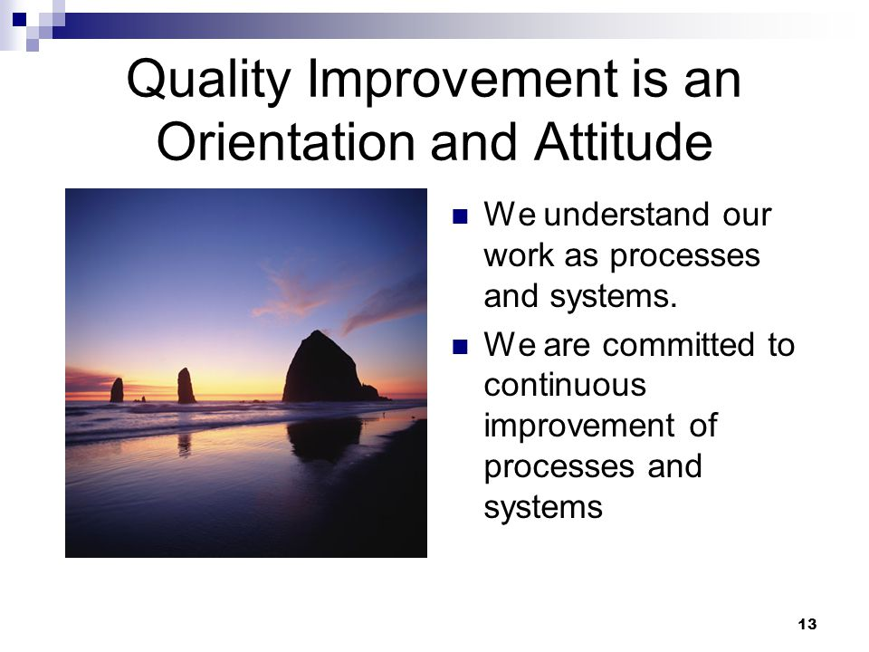 13 Quality Improvement is an Orientation and Attitude We understand our work as processes and systems.