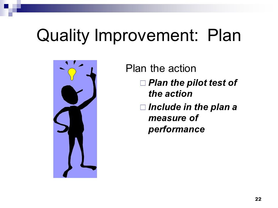 22 Quality Improvement: Plan Plan the action Plan the pilot test of the action Include in the plan a measure of performance