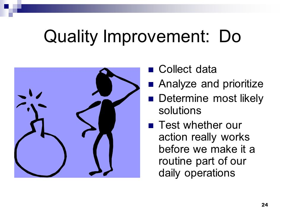 24 Quality Improvement: Do Collect data Analyze and prioritize Determine most likely solutions Test whether our action really works before we make it a routine part of our daily operations