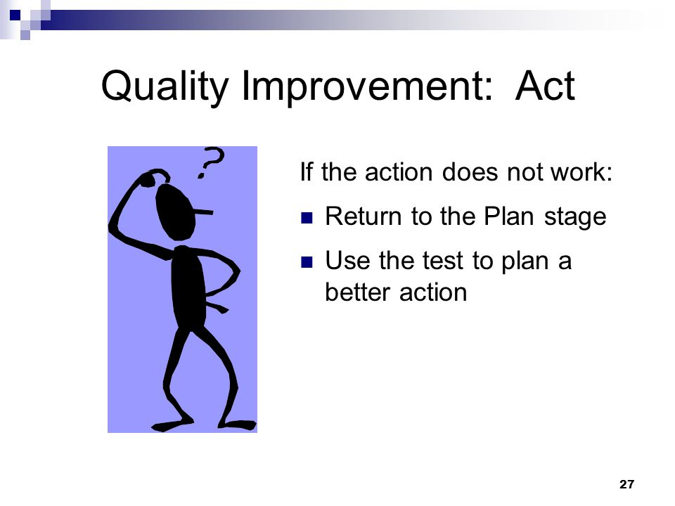 27 Quality Improvement: Act If the action does not work: Return to the Plan stage Use the test to plan a better action
