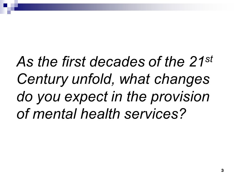 3 As the first decades of the 21 st Century unfold, what changes do you expect in the provision of mental health services?