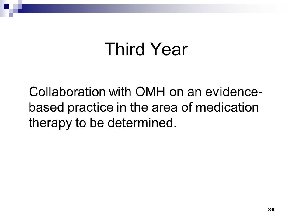 36 Third Year Collaboration with OMH on an evidence- based practice in the area of medication therapy to be determined.