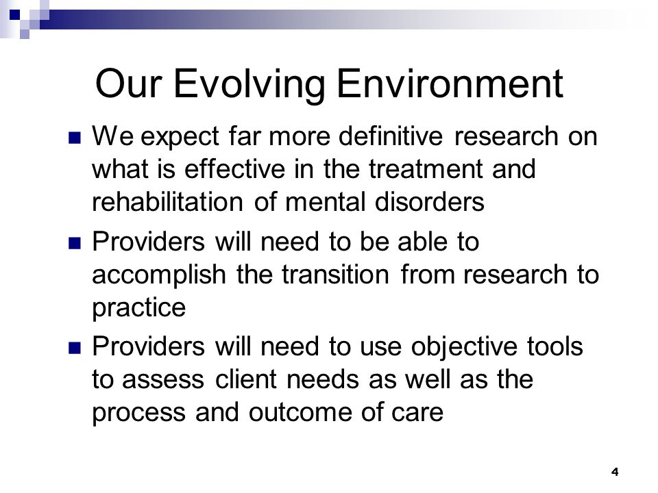 4 Our Evolving Environment We expect far more definitive research on what is effective in the treatment and rehabilitation of mental disorders Providers will need to be able to accomplish the transition from research to practice Providers will need to use objective tools to assess client needs as well as the process and outcome of care