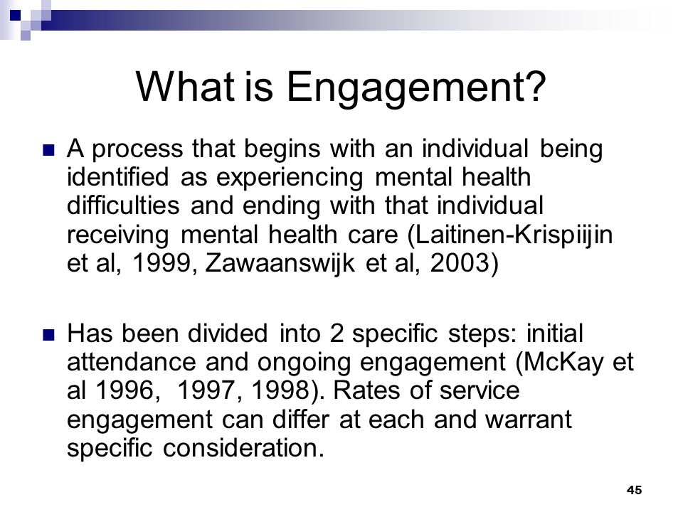 45 What is Engagement? A process that begins with an individual being identified as experiencing mental health difficulties and ending with that indiv