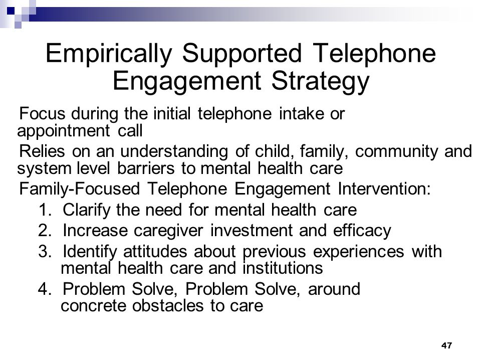 47 Empirically Supported Telephone Engagement Strategy Focus during the initial telephone intake or appointment call Relies on an understanding of child, family, community and system level barriers to mental health care Family-Focused Telephone Engagement Intervention: 1.