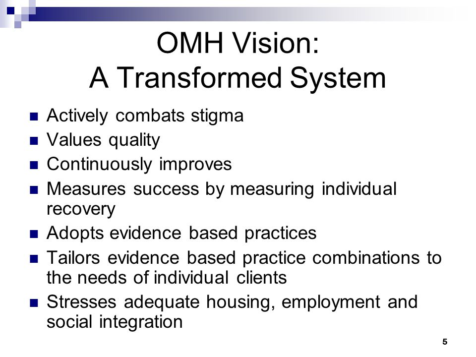 5 OMH Vision: A Transformed System Actively combats stigma Values quality Continuously improves Measures success by measuring individual recovery Adopts evidence based practices Tailors evidence based practice combinations to the needs of individual clients Stresses adequate housing, employment and social integration