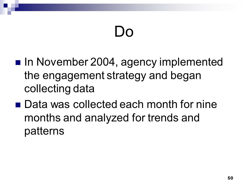 50 Do In November 2004, agency implemented the engagement strategy and began collecting data Data was collected each month for nine months and analyzed for trends and patterns