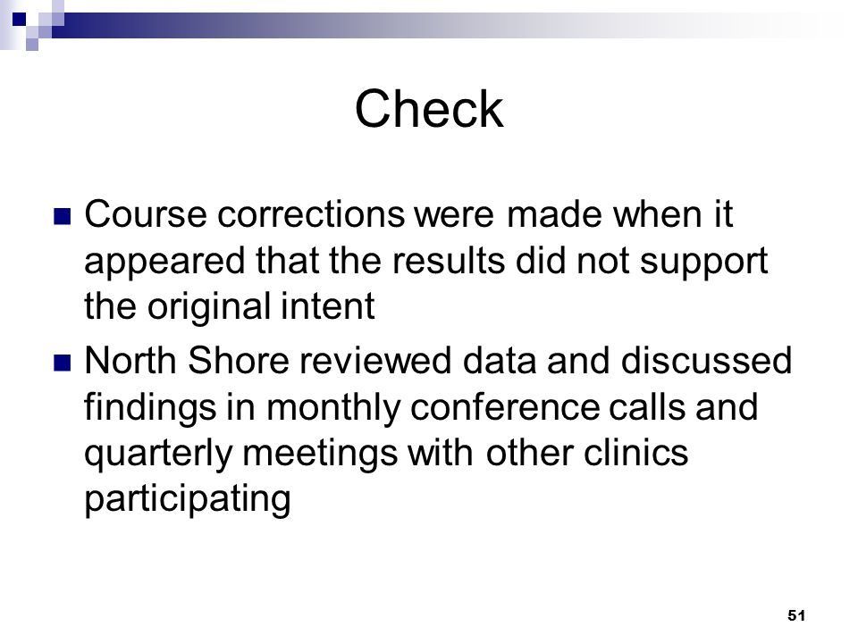 51 Check Course corrections were made when it appeared that the results did not support the original intent North Shore reviewed data and discussed findings in monthly conference calls and quarterly meetings with other clinics participating
