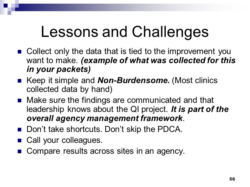 56 Lessons and Challenges Collect only the data that is tied to the improvement you want to make.